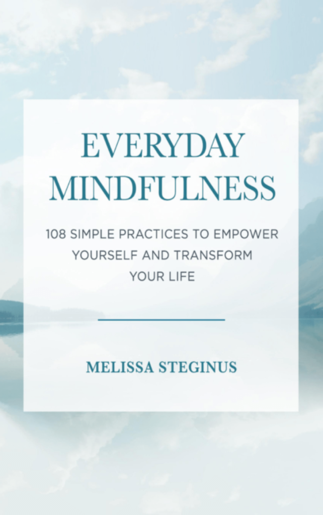 Everyday Mindfulness - 108 Simple Practices To Empower Yourself and Transform Your Life by Melissa Steginus
