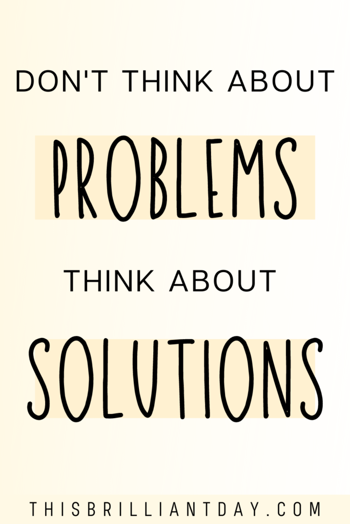Don't think about problems; think about solutions
